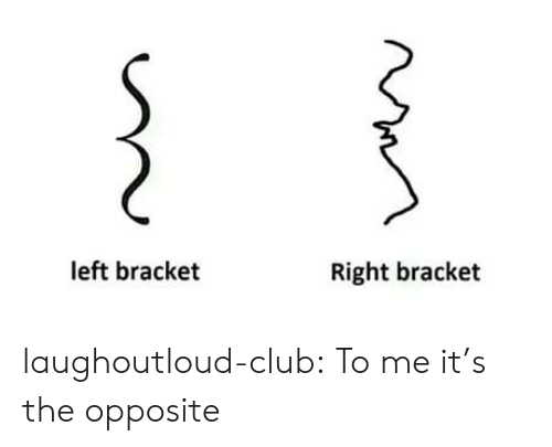 Club, Tumblr, and Blog: left bracket  Right bracket laughoutloud-club:  To me it's the opposite