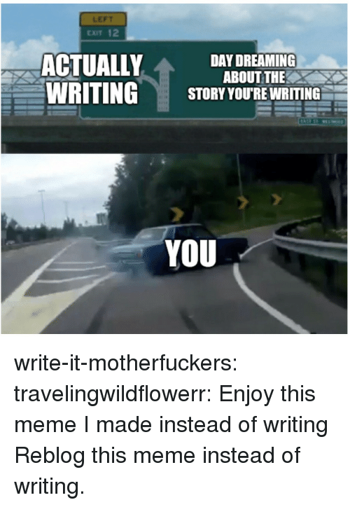 Meme, Target, and Tumblr: LEFT  CXIT 12  ACTUALLY  WRITING  DAY DREAMING  ABOUT THE  STORY YOU'RE WRITING  YOU write-it-motherfuckers:  travelingwildflowerr: Enjoy this meme I made instead of writing Reblog this meme instead of writing.
