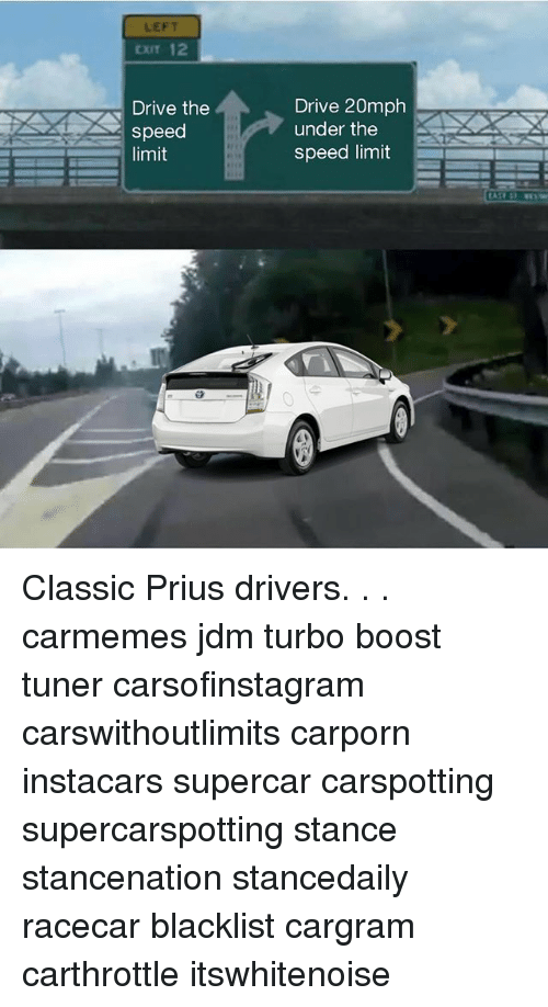 Memes, Boost, and Drive: LEFT  CXIT 12  Drive the  speed  limit  Drive 20mph  under the  speed limit Classic Prius drivers. . . carmemes jdm turbo boost tuner carsofinstagram carswithoutlimits carporn instacars supercar carspotting supercarspotting stance stancenation stancedaily racecar blacklist cargram carthrottle itswhitenoise