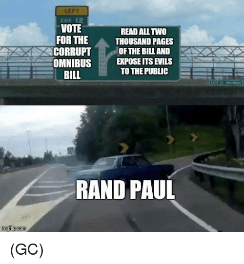 Rand Paul: LEFT  CXIT 12  VOTE  READ ALL TWO  FOR THE  THOUSAND PAGES  CORRUPT OF THE BILL AND  OMNIBUSEXPOSE ITS EVILS  TO THE PUBLIC  BILL  RAND PAUL (GC)