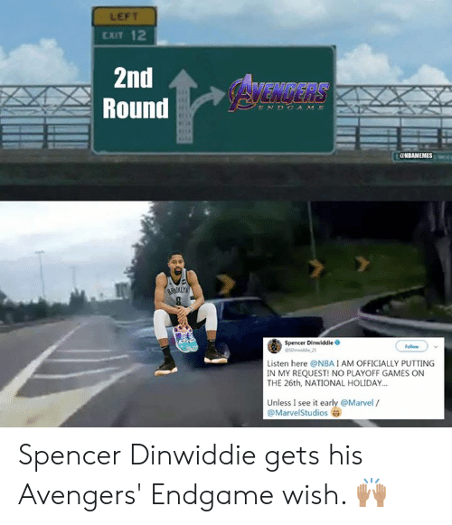 Nba, Avengers, and Games: LEFT  EXIT 12  2nd  Round  AVENGERS  ENDCAME  BRK  Spencer Dinwiddie O  Follow  Listen here @NBAIAM OFFICIALLY PUTTING  IN MY REQUEST! NO PLAYOFF GAMES ON  THE 26th, NATIONAL HOLIDAY.  Unless I see it early @Marvel /  @MarvelStudios Spencer Dinwiddie gets his Avengers' Endgame wish. 🙌🏽