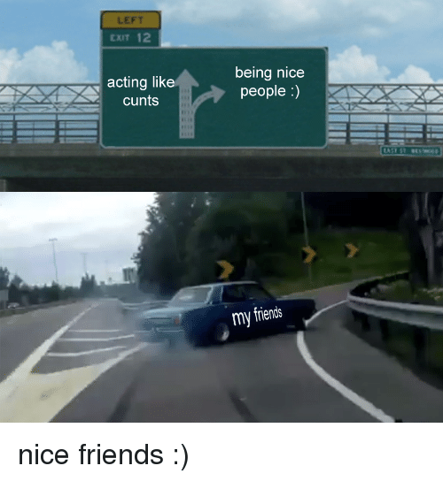 Nicee: LEFT  EXIT 12  acting like  cunts  being nicee  people :)  my friends <p>nice friends :)</p>