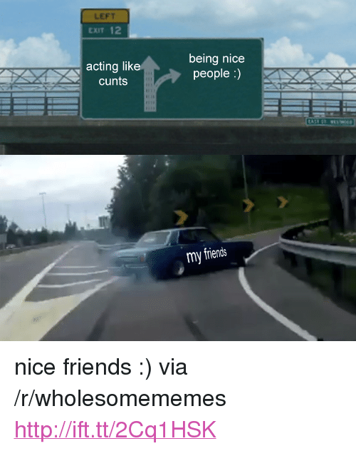"Nicee: LEFT  EXIT 12  acting like  cunts  being nicee  people :)  my friends <p>nice friends :) via /r/wholesomememes <a href=""http://ift.tt/2Cq1HSK"">http://ift.tt/2Cq1HSK</a></p>"