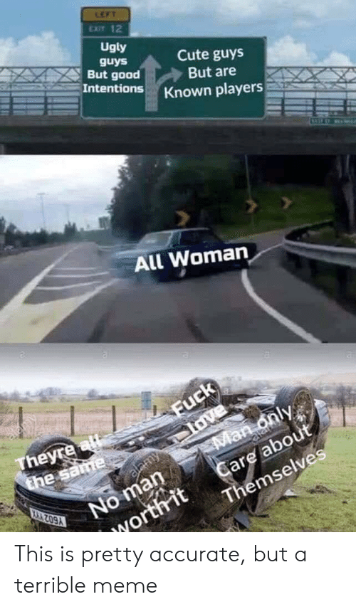 Cute, Love, and Meme: LEFT  EXIT 12  Ugly  guys  But good  Intentions  Cute guys  But are  Known players  All Woman  alany  Fuck  love  Man only  Care about  Themselves  Theyre a  the same  alamy  No man  IWorth it This is pretty accurate, but a terrible meme