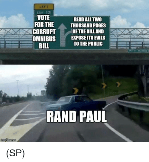Rand Paul: LEFT  EXIT 12  VOTE  READ ALL TWO  FOR THE  THOUSAND PAGES  CORRUPT OF THE BILL AND  OMNIBUSEPOSE ITS EVILS  TO THE PUBLIC  BILL  RAND PAUL (SP)