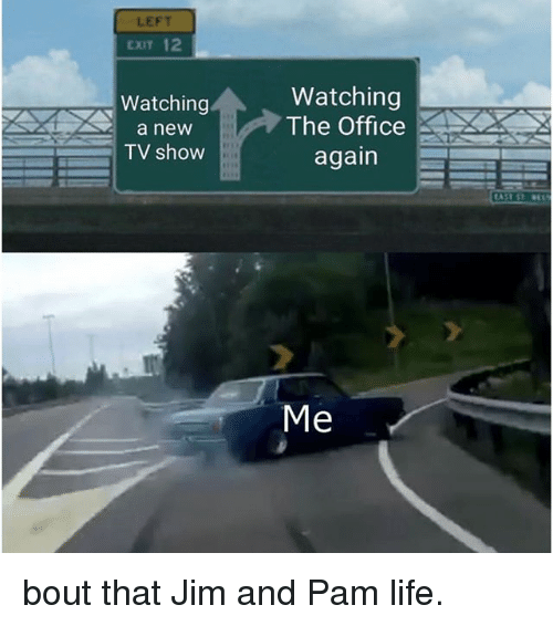 Life, Memes, and The Office: LEFT  EXIT 12  Watching  The Office  again  Watching  a new  TV show  Me bout that Jim and Pam life.