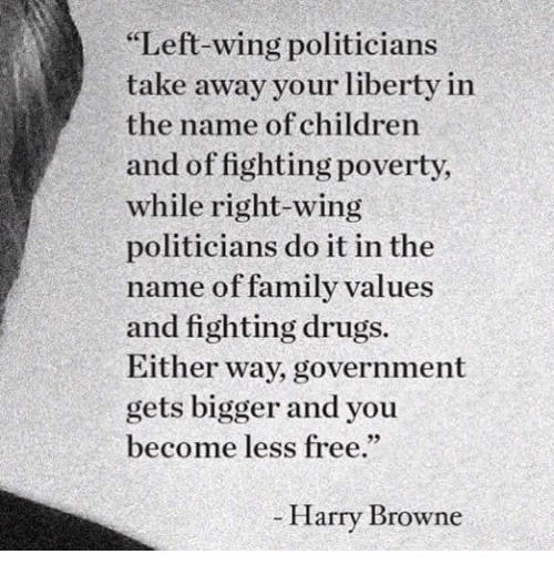 "Children, Drugs, and Family: Left-wing politicians  take away your liberty in  the name of children  and of fighting poverty,  while right-wing  politicians do it in the  name of family values  and fighting drugs.  Either way, government  gets bigger and you  become less free.""  - Harry Browne"