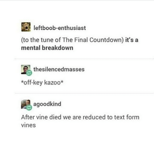 Countdown, Memes, and Vine: leftboob-enthusiast  (to the tune of The Final Countdown) it's a  mental breakdown  thesilencedmasses  *off-key kazoo*  agoodkind  After vine died we are reduced to text form  vines