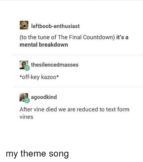 Countdown, Memes, and Vine: leftboob-enthusiast  (to the tune of The Final Countdown) it's a  mental breakdown  thesilencedmasses  *off-key kazoo*  agoodkind  After vine died we are reduced to text form  vines my theme song