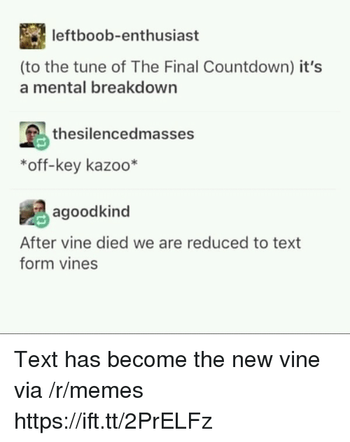 Countdown, Memes, and Vine: leftboob-enthusiast  (to the tune of The Final Countdown) it's  a mental breakdown  thesilencedmasses  *off-key kazoo*  agoodkind  After vine died we are reduced to text  form vines Text has become the new vine via /r/memes https://ift.tt/2PrELFz