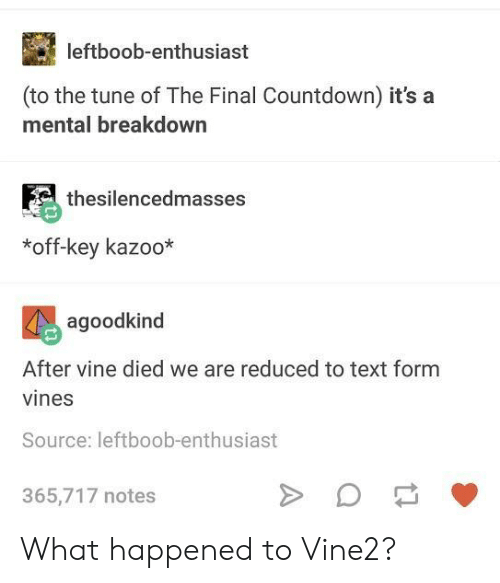 Countdown, Vine, and Text: leftboob-enthusiast  (to the tune of The Final Countdown) it's a  mental breakdown  thesilencedmasses  *off-key kazoo*  agoodkind  After vine died we are reduced to text form  vines  Source: leftboob-enthusiast  365,717 notes What happened to Vine2?