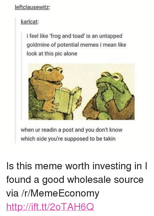 "Goldmine: leftclausewitz:  karlcat  i feel like 'frog and toad' is an untapped  goldmine of potential memes i mean like  look at this pic alone  when ur readin a post and you don't know  which side you're supposed to be takin <p>Is this meme worth investing in I found a good wholesale source via /r/MemeEconomy <a href=""http://ift.tt/2oTAH6Q"">http://ift.tt/2oTAH6Q</a></p>"