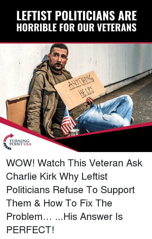 Charlie, Memes, and Wow: LEFTIST POLITICIANS ARE  HORRIBLE FOR OUR VETERANS  POINT USA WOW! Watch This Veteran Ask Charlie Kirk Why Leftist Politicians Refuse To Support Them & How To Fix The Problem…  ...His Answer Is PERFECT!