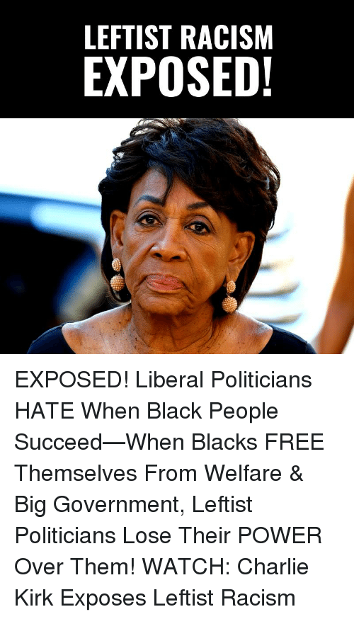 Charlie, Memes, and Racism: LEFTIST RACISM  EXPOSED! EXPOSED! Liberal Politicians HATE When Black People Succeed—When Blacks FREE Themselves From Welfare & Big Government, Leftist Politicians Lose Their POWER Over Them!   WATCH: Charlie Kirk Exposes Leftist Racism
