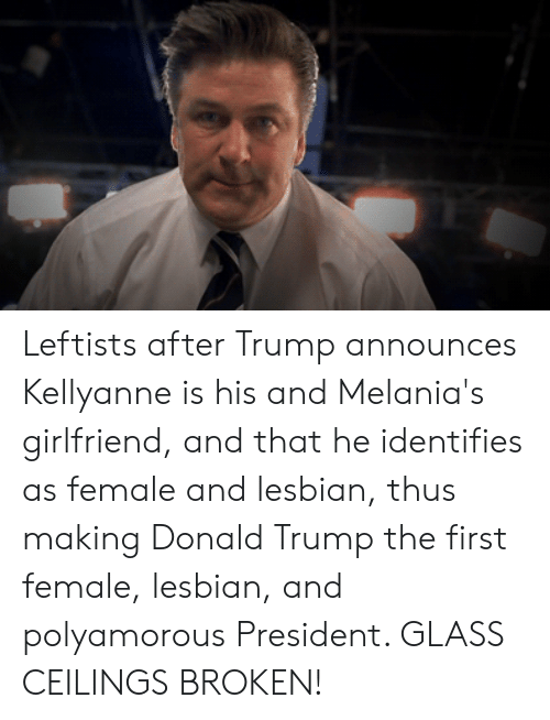 Donald Trump, Lesbian, and Trump: Leftists after Trump announces Kellyanne is his and Melania's girlfriend, and that he identifies as female and lesbian, thus making Donald Trump the first female, lesbian, and polyamorous President. GLASS CEILINGS BROKEN!