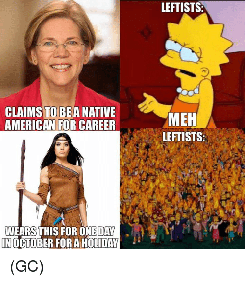 Meh, Memes, and Native American: LEFTISTS  CLAIMS TO BEA NATIVE  AMERICAN FOR CAREER  MEH  LEFTISTS:  WEARS THIS FOR ONE DAY  INOCTOBER FOR A HOLIDAY (GC)