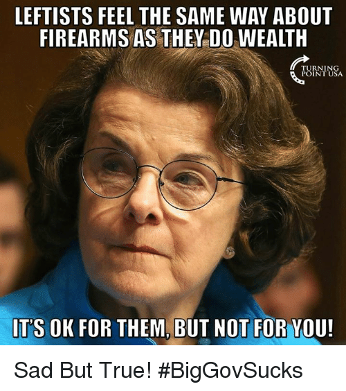Memes, True, and Sad: LEFTISTS FEEL THE SAME WAY ABOUT  FIREARMS AS THEY DO WEALTH  TURNING  POINT USA  ITS OK FOR THEM, BUT NOT FOR YOU! Sad But True! #BigGovSucks