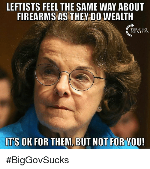 Memes, 🤖, and Usa: LEFTISTS FEEL THE SAME WAY ABOUT  FIREARMS AS THEY DO WEALTH  TURNING  POINT USA  ITS OK FOR THEM, BUT NOT FOR YOU! #BigGovSucks