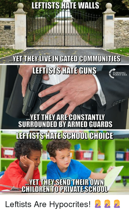 Children, Guns, and Memes: LEFTISTS HATE WALLS  YET THEY-LIVE IN GATED COMMUNITIES-  LEFTISTS HATE GUNS  RNING  URNTUSA  YET THEY ARE CONSTANTLY  SURROUNDED BY ARMED GUARDS  LEFTISTS HATE SCHOOL CHOICE  YET THEYSEND THEIROWN  CHILDREN TO PRIVATE SCH0O  T. Leftists Are Hypocrites! 🤦‍♀️🤦‍♀️🤦‍♀️