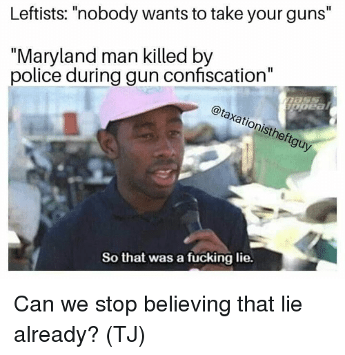 """Fucking, Guns, and Memes: Leftists: """"nobody wants to take your guns""""  """"Maryland man killed by  police during gun confiscation""""  @taxationistheftguy  .2  So that was a fucking lie. Can we stop believing that lie already? (TJ)"""