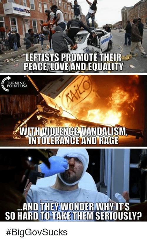 Memes, Vandalize, and 🤖: LEFTISTS PROMOTE THEIR  PEACE LOVE ANDEQUALITY  URNING  POINT USA.  WITHIVIOLENGE VANDALISM  INTOLERANCE AND RAGE  ...AND THEY WONDER WHY IT'S  SO HARD TO TAKE THEM SERIOUSLY? #BigGovSucks
