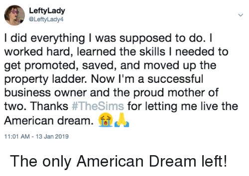 American, Business, and Live: LeftyLady  @LeftyLady4  I did everything I was supposed to do. I  worked hard, learned the skills I needed to  get promoted, saved, and moved up the  property ladder. Now I'm a successful  business owner and the proud mother of  two. Thanks #TheSims for letting me live the  American dream.  11:01 AM-13 Jan 2019 The only American Dream left!