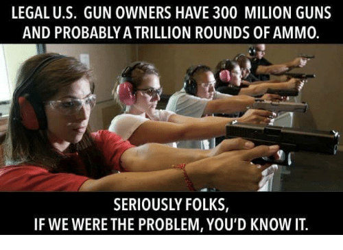 Guns, Memes, and 🤖: LEGAL U.S. GUN OWNERS HAVE 300 MILION GUNS  AND PROBABLY A TRILLION ROUNDS OF AMM0.  SERIOUSLY FOLKS,  IF WE WERE THE PROBLEM, YOU'D KNOW IT.