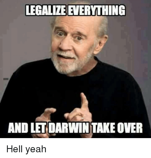 Memes, Yeah, and Hell: LEGALIZE EVERYTHING  AND LET DARWIN TAKEOVER Hell yeah