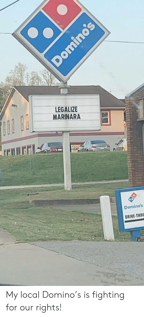 Domino's: LEGALIZE  MARINARA  Domino's  DRIVE-THR  Domino's My local Domino's is fighting for our rights!