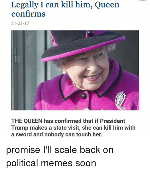 Dank, Sword, and Swords: Legally I can kill him, Queen  confirms  31-01-17  THE QUEEN has confirmed that if President  Trump makes a state visit, she can kill him with  a sword and nobody can touch her. promise I'll scale back on political memes soon