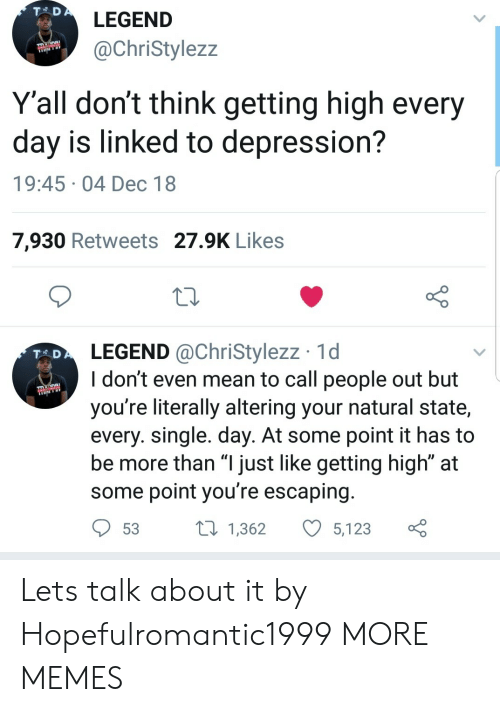 """Dank, Memes, and Target: LEGEND  @ChriStylezz  Y'all don't think getting high every  day is linked to depression?  19:45-04 Dec 18  7,930 Retweets 27.9K Likes  LEGEND @ChriStylezz 1d  I don't even mean to call people out but  you're literally altering your natural state,  every. single. day. At some point it has to  be more than """"l just like getting high"""" at  some point you're escaping  T AD  53 t 1,362 5,123 ç Lets talk about it by Hopefulromantic1999 MORE MEMES"""