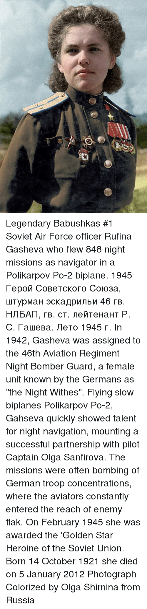 "Heroin, Air Force, and Navigation: Legendary Babushkas #1   Soviet Air Force officer Rufina Gasheva who flew 848 night missions as navigator in a Polikarpov Po-2  biplane. 1945 Герой Советского Союза, штурман эскадрильи 46 гв. НЛБАП, гв. ст. лейтенант Р. С. Гашева. Лето 1945 г.  In 1942, Gasheva was assigned to the 46th Aviation Regiment Night Bomber Guard, a female unit known by the Germans as ""the Night Withes"". Flying slow biplanes Polikarpov Po-2, Gahseva quickly showed talent for night navigation, mounting a successful partnership with pilot Captain Olga Sanfirova. The missions were often bombing of German troop concentrations, where the aviators constantly entered the reach of enemy flak.  On February 1945 she was awarded the 'Golden Star Heroine of the Soviet Union.  Born 14 October 1921 she died on 5 January 2012  Photograph Colorized by Olga Shirnina from Russia"