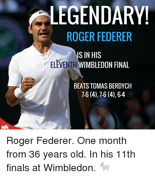 Finals, Memes, and Roger: LEGENDARY!  ROGER FEDERER  ELEVENTH  S IN HIS  WIMBLEDON FINAL  BEATS TOMAS BERDYCH  7-6 (4),7-6 (4),6-4 Roger Federer. One month from 36 years old.   In his 11th finals at Wimbledon. 🐐