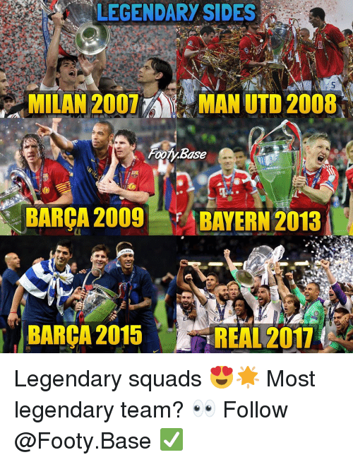 Memes, Barca, and 🤖: LEGENDARY SIDES  , MILAN 2007  MAN UTD 2008,  FooTY.Base  BARCA 2009BAYERN 2013  BARCA 2015 REAL2017 Legendary squads 😍🌟 Most legendary team? 👀 Follow @Footy.Base ✅