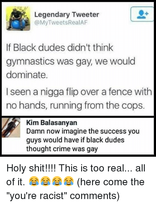 """Crime, Memes, and Shit: Legendary Tweeter  @MyTweetsRealAF  er  If Black dudes didn't think  gymnastics was gay, we would  dominate.  I seen a nigga flip over a fence with  no hands, running from the cops.  Kim Balasanyan  Damn now imagine the success you  guys would have if black dudes  thought crime was gay Holy shit!!!! This is too real... all of it. 😂😂😂😂 (here come the """"you're racist"""" comments)"""