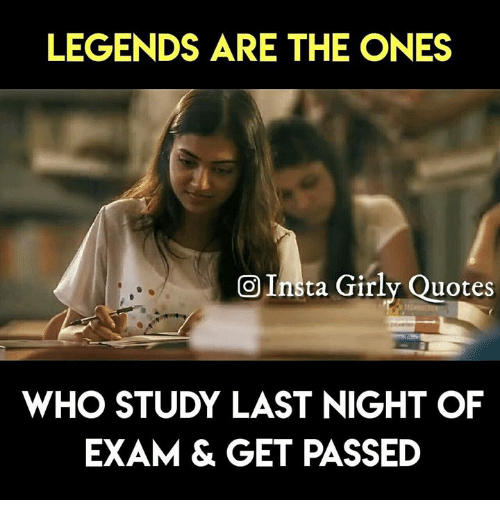Memes, Quotes, and 🤖: LEGENDS ARE THE ONES  OInta Girly Quotes  WHO STUDY LAST NIGHT OF  EXAM & GET PASSED