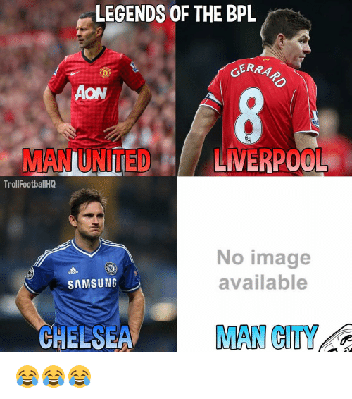 Memes, 🤖, and Man City: LEGENDS OF THE BPL  GERRA  NIMED LIVERPOOL  Troll FootballHQ  No image  available  SAMSUNG  CHELSEA  MAN CITY 😂😂😂
