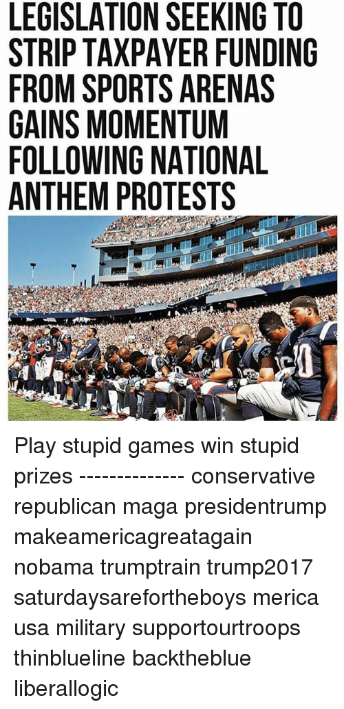 Memes, Sports, and National Anthem: LEGISLATION SEEKING TO  STRIP TAXPAYER FUNDING  FROM SPORTS ARENAS  GAINS MOMENTUM  FOLLOWING NATIONAL  ANTHEM PROTESTS Play stupid games win stupid prizes -------------- conservative republican maga presidentrump makeamericagreatagain nobama trumptrain trump2017 saturdaysarefortheboys merica usa military supportourtroops thinblueline backtheblue liberallogic