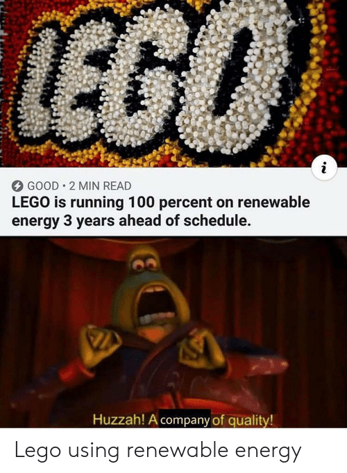 Energy, Lego, and Good: LEGO  i  GOOD 2 MIN READ  LEGO is running 100 percent on renewable  energy 3 years ahead of schedule.  Huzzah! A company of quality! Lego using renewable energy