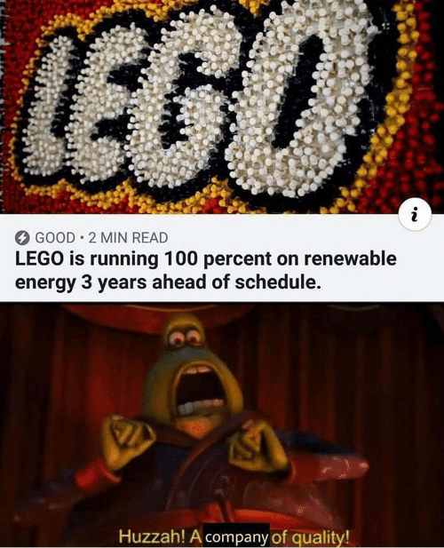 Energy, Lego, and Good: LEGO  i  GOOD 2 MIN READ  LEGO is running 100 percent on renewable  energy 3 years ahead of schedule.  Huzzah! A company of quality!