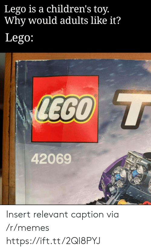 relevant: Lego is a children's toy.  Why would adults like it?  Lego:  LEGO T  42069 Insert relevant caption via /r/memes https://ift.tt/2Ql8PYJ