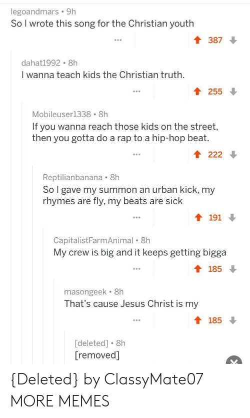 Dank, Jesus, and Memes: legoandmars 9h  So I wrote this song for the Christian youth  T 387  dahat1992 8h  I wanna teach kids the Christian truth,  255  Mobileuser1338 8h  If you wanna reach those kids on the street  then you gotta do a rap to a hip-hop beat.  Reptilianbanana 8h  So gave my summon an urban kick, my  rhymes are fly, my beats are sick  191  CapitalistFarmAnimal . 8h  My crew is big and it keeps getting bigga  t 185  masongeek 8h  That's cause Jesus Christ is my  t 185  [deleted] . 8h  [removed] {Deleted} by ClassyMate07 MORE MEMES