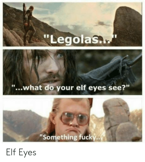 "Elf, Legolas, and What: ""Legolas.  ""...what do your elf eyes see?""  ""Something fucky. Elf Eyes"