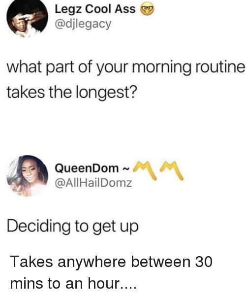 Ass, Dank, and Cool: Legz Cool Ass  @djlegacy  what part of your morning routine  takes the longest?  QueenDom  @AllHailDomz  ~서 서  Deciding to get up Takes anywhere between 30 mins to an hour....
