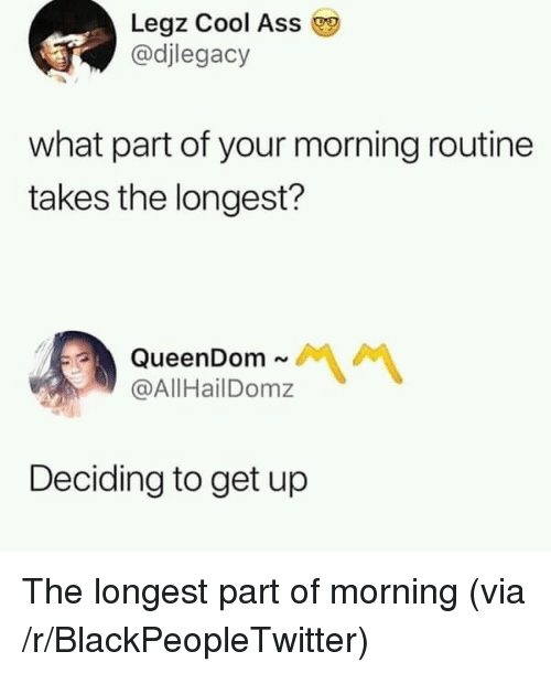 Ass, Blackpeopletwitter, and Cool: Legz Cool Ass  @djlegacy  what part of your morning routine  takes the longest?  QueenDom ~  @AllHailDomz  Deciding to get up The longest part of morning (via /r/BlackPeopleTwitter)