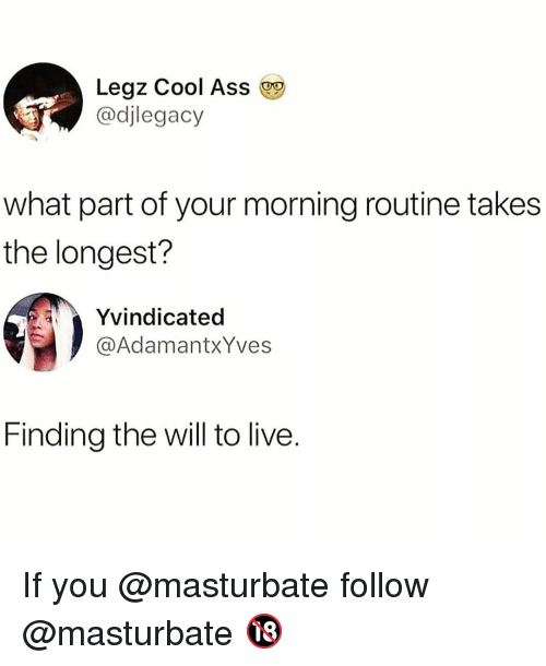 Ass, Funny, and Cool: Legz Cool Ass  @djlegacy  what part of your morning routine takes  the longest?  Yvindicated  @AdamantxYves  Finding the will to live. If you @masturbate follow @masturbate 🔞
