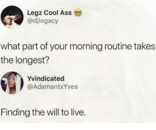 morning routine: Legz Cool Ass  @djlegacy  what part of your morning routine takes  the longest?  Yvindicated  @AdamantxYves  Finding the will to live.