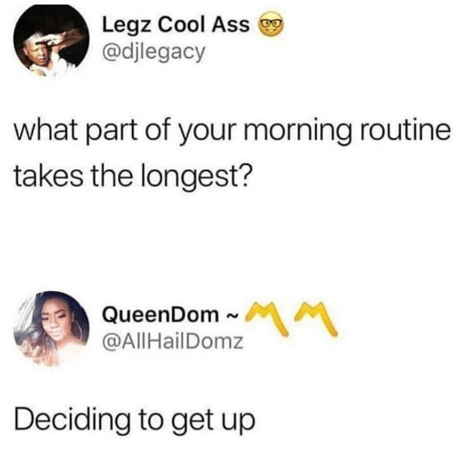 morning routine: Legz Cool Ass  @djlegacy  what part of your morning routine  takes the longest?  @AllHailDomz  Deciding to get up