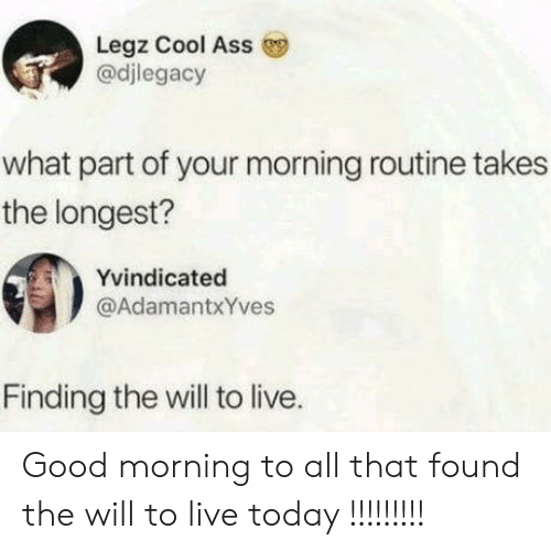 morning routine: Legz Cool Ass  @djlegacy  what part of your morning routine takes  the longest?  Yvindicated  @AdamantxYves  Finding the will to live. Good morning to all that found the will to live today !!!!!!!!!