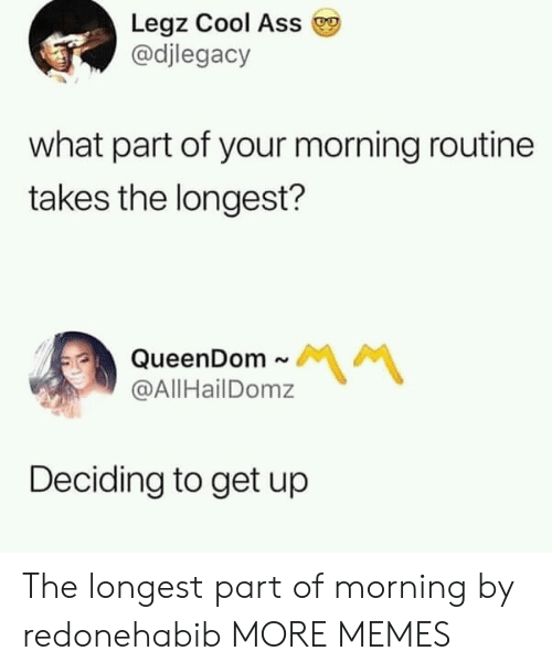 Ass, Dank, and Memes: Legz Cool Ass  @djlegacy  what part of your morning routine  takes the longest?  QueenDom ~  @AllHailDomz  Deciding to get up The longest part of morning by redonehabib MORE MEMES